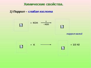 + + K KOH - H2O t + Химические свойства. 1) Пиррол – слабая кислота пиррол-ка