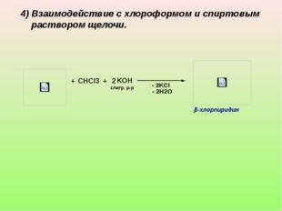+ CHCl3 + 2 KOH - 2H2O - 2KCl спитр. р-р β-хлорпиридин 4) Взаимодействие с хл