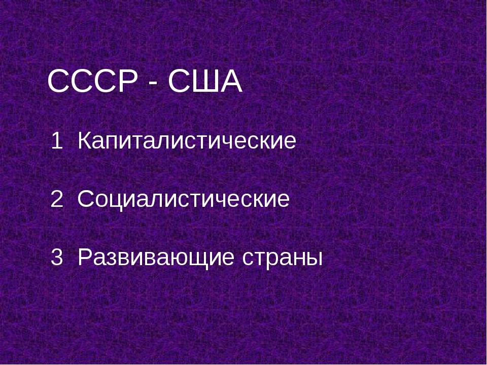 СССР - США 1 Капиталистические 2 Социалистические 3 Развивающие страны