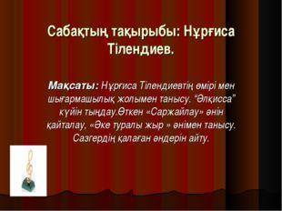 Сабақтың тақырыбы: Нұрғиса Тілендиев. Мақсаты: Нұрғиса Тілендиевтің өмірі мен
