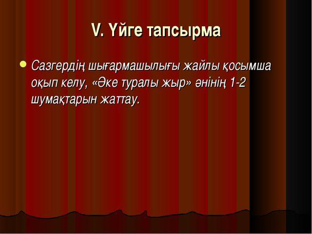 V. Үйге тапсырма Сазгердің шығармашылығы жайлы қосымша оқып келу, «Әке туралы...