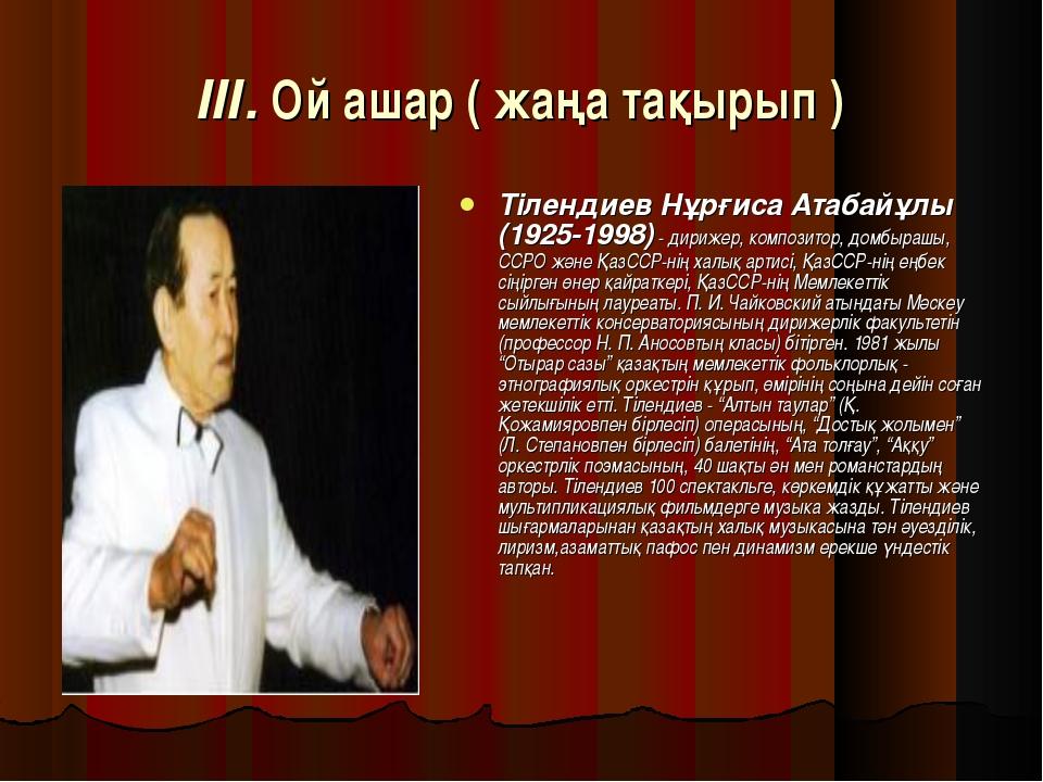 ІІІ. Ой ашар ( жаңа тақырып ) Тілендиев Нұрғиса Атабайұлы (1925-1998) - дириж...