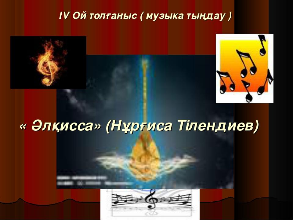 ІV Ой толғаныс ( музыка тыңдау ) « Әлқисса» (Нұрғиса Тілендиев)