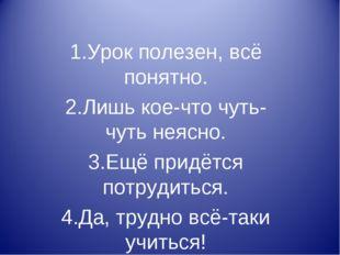 1.Урок полезен, всё понятно. 2.Лишь кое-что чуть-чуть неясно. 3.Ещё придётся