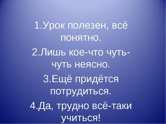 1.Урок полезен, всё понятно. 2.Лишь кое-что чуть-чуть неясно. 3.Ещё придётся...