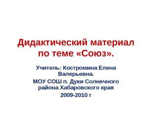 Дидактический материал по теме «Союз». Учитель: Костромина Елена Валерьевна.