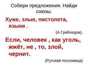 Собери предложения. Найди союзы. Хуже, злые, пистолета, языки . (А.Грибоедов)