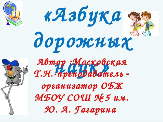 «Азбука дорожных наук» Автор :Московская Т.Н.-преподаватель - организатор ОБЖ...
