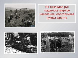 Не покладая рук трудилось мирное население, обеспечивая нужды фронта