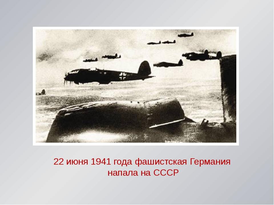 22 июня 1941 года фашистская Германия напала на СССР