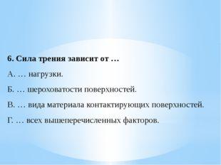 6.Сила трения зависит от … A. … нагрузки. Б. … шероховатости поверхностей. B