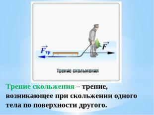 Трение скольжения – трение, возникающее при скольжении одного тела по поверхн