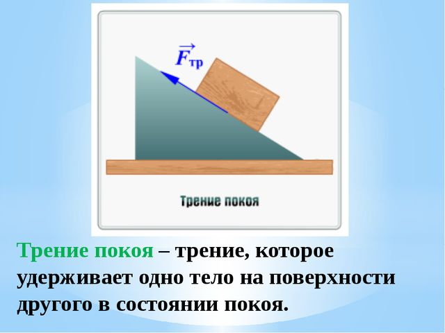 Трение покоя – трение, которое удерживает одно тело на поверхности другого в...