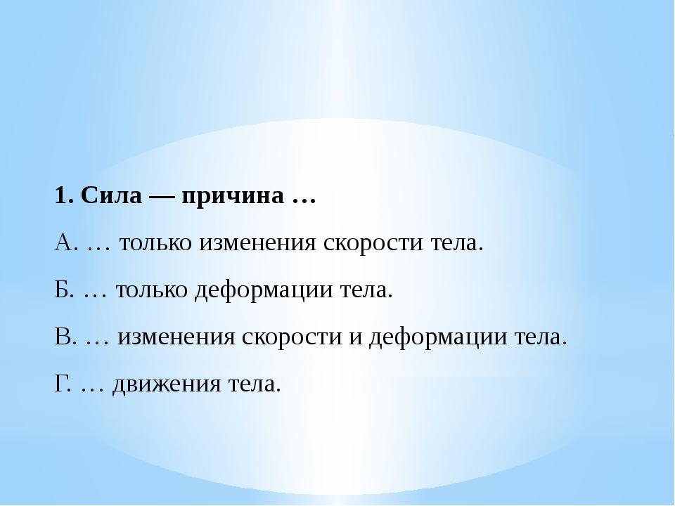 1.Сила — причина … A. … только изменения скорости тела. Б. … только деформац...