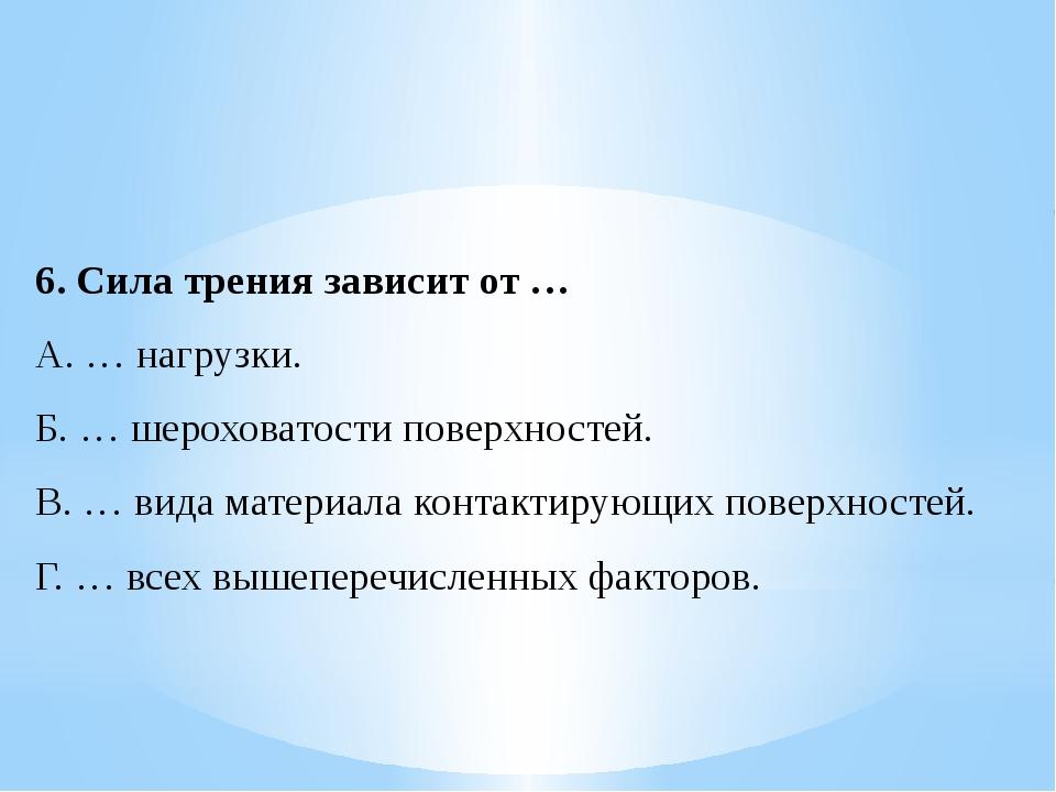 6.Сила трения зависит от … A. … нагрузки. Б. … шероховатости поверхностей. B...