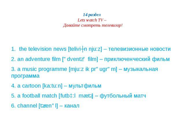 14 раздел Lets watch TV – Давайте смотреть телевизор! 1. the television news...