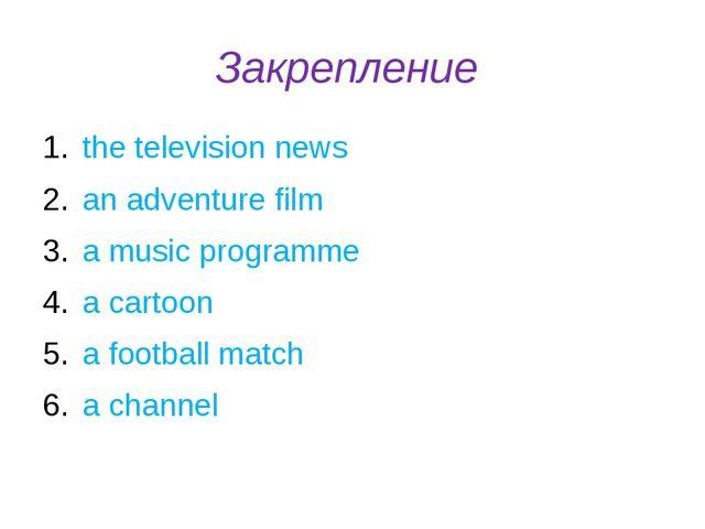 Закрепление the television news an adventure film a music programme a cartoon...