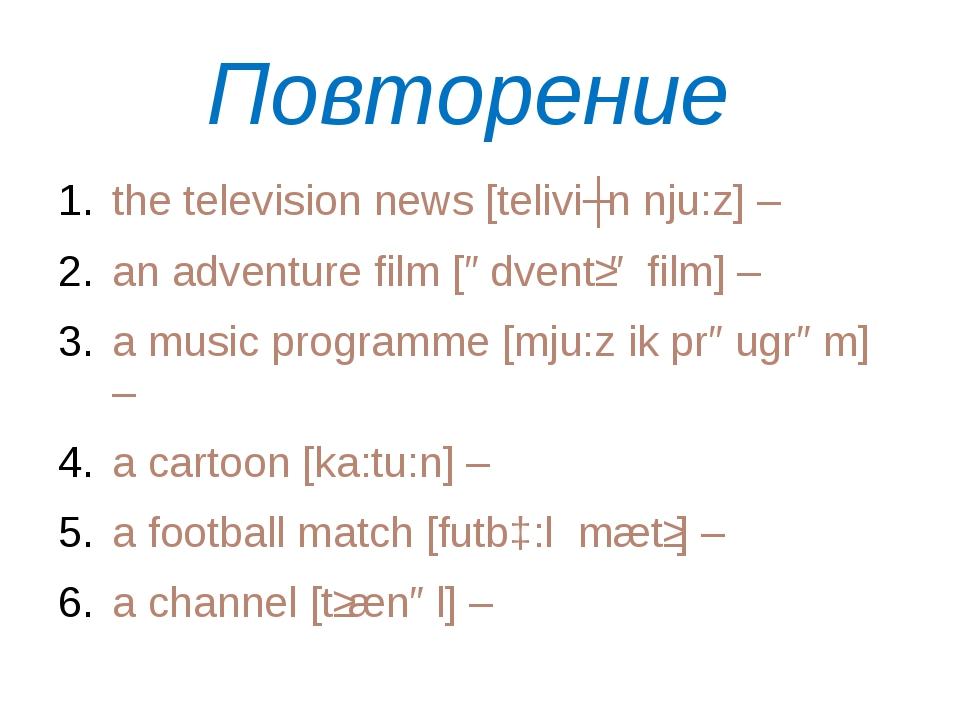 Повторение the television news [teliviʒn nju:z] – an adventure film [ədventʃə...