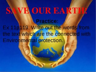 SAVE OUR EARTH! Practice: Ex 11p119. Write out the words from the text which