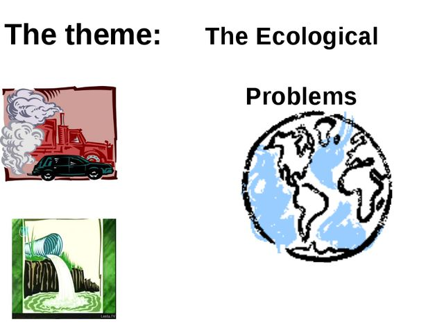 The theme: The Ecological Problems The theme: The Ecological Problems The the...