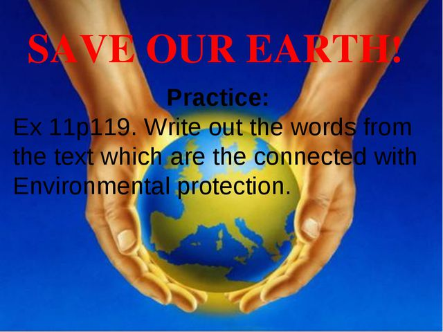 SAVE OUR EARTH! Practice: Ex 11p119. Write out the words from the text which...
