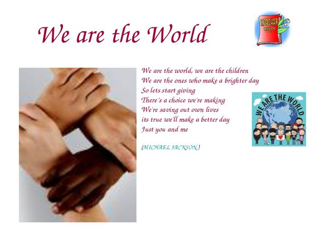 We are the World We are the world, we are the children We are the ones who ma...