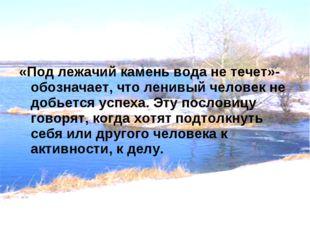 «Под лежачий камень вода не течет»-обозначает, что ленивый человек не добьетс