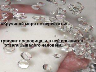 «Кручиной моря не переехать»,- говорит пословица, и в ней слышится отвага быв