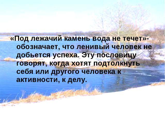 «Под лежачий камень вода не течет»-обозначает, что ленивый человек не добьетс...