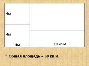 Общая площадь – 60 кв.м. 4м 4м 4м 10 кв.м