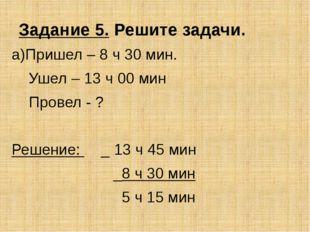 Задание 5. Решите задачи. а)Пришел – 8 ч 30 мин. Ушел – 13 ч 00 мин Провел -