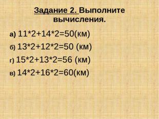 Задание 2. Выполните вычисления. а) 11*2+14*2=50(км) б) 13*2+12*2=50 (км) г)