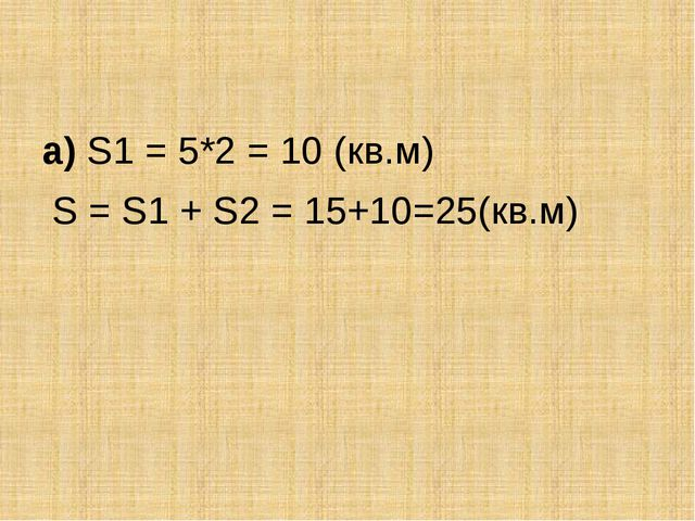 а) S1 = 5*2 = 10 (кв.м) S = S1 + S2 = 15+10=25(кв.м)