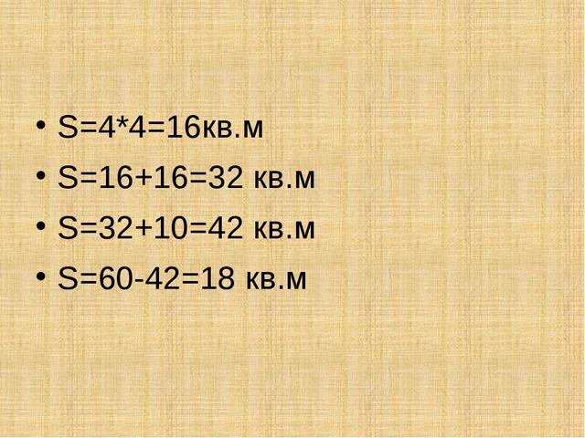 S=4*4=16кв.м S=16+16=32 кв.м S=32+10=42 кв.м S=60-42=18 кв.м