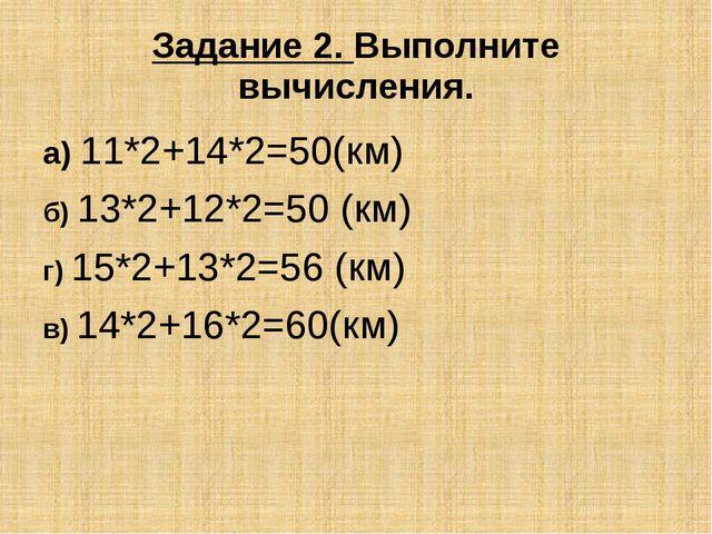 Задание 2. Выполните вычисления. а) 11*2+14*2=50(км) б) 13*2+12*2=50 (км) г)...
