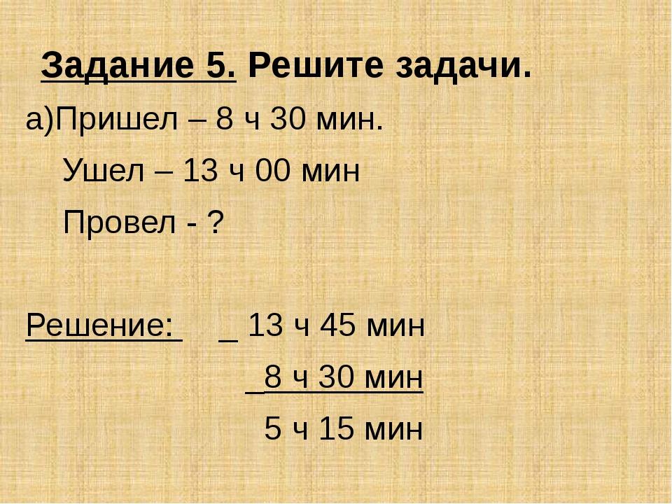 Задание 5. Решите задачи. а)Пришел – 8 ч 30 мин. Ушел – 13 ч 00 мин Провел -...