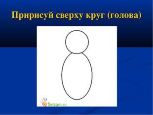 Пририсуй сверху круг (голова)