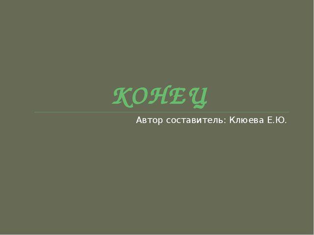КОНЕЦ Автор составитель: Клюева Е.Ю.