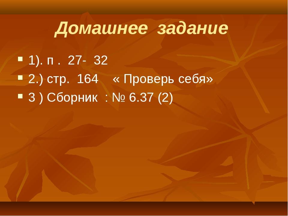 Домашнее задание 1). п . 27- 32 2.) стр. 164 « Проверь себя» 3 ) Сборник : №...