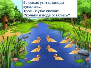 9 ловких утят в заводи купались. Трое - к утке спешат. Сколько в воде остали