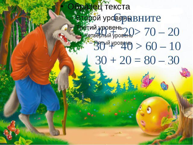 Сравните 40 + 20> 70 – 20 30 + 40 > 60 – 10 30 + 20= 80 – 30