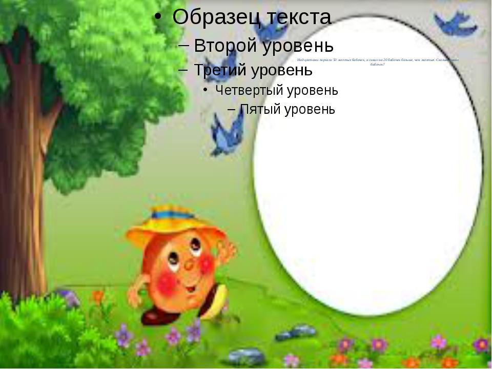 Над цветами порхали 50 желтых бабочек, а синих на 20 бабочек больше, чем жел...
