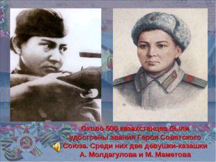 Около 500 казахстанцев были удостоены звания Героя Советского Союза. Среди н