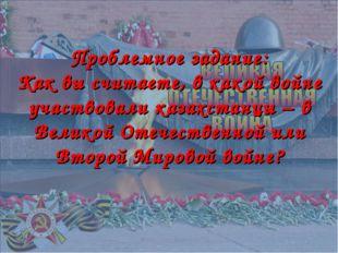 Проблемное задание: Как вы считаете, в какой войне участвовали казахстанцы –