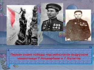 Первое знамя победы над рейхстагом водрузили казахстанцы Р.Кошкарбаев и Г.Бу