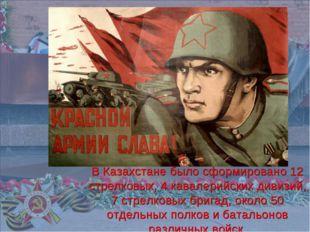 В Казахстане было сформировано 12 стрелковых, 4 кавалерийских дивизий, 7 стр
