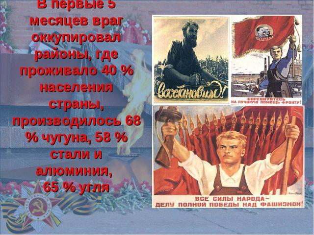 В первые 5 месяцев враг оккупировал районы, где проживало 40 % населения стр...