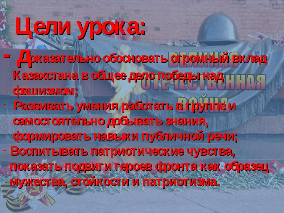 Цели урока: - доказательно обосновать огромный вклад Казахстана в общее дело...