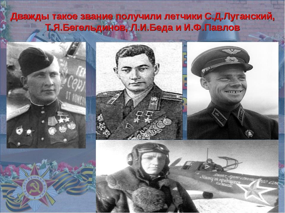 Дважды такое звание получили летчики С.Д.Луганский, Т.Я.Бегельдинов, Л.И.Бед...