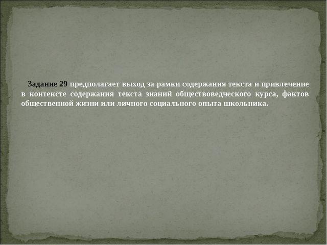 Задание 29 предполагает выход за рамки содержания текста и привлечение в конт...